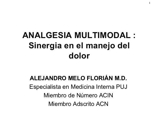 1ANALGESIA MULTIMODAL : Sinergia en el manejo del           dolor ALEJANDRO MELO FLORIÁN M.D. Especialista en Medicina Int...