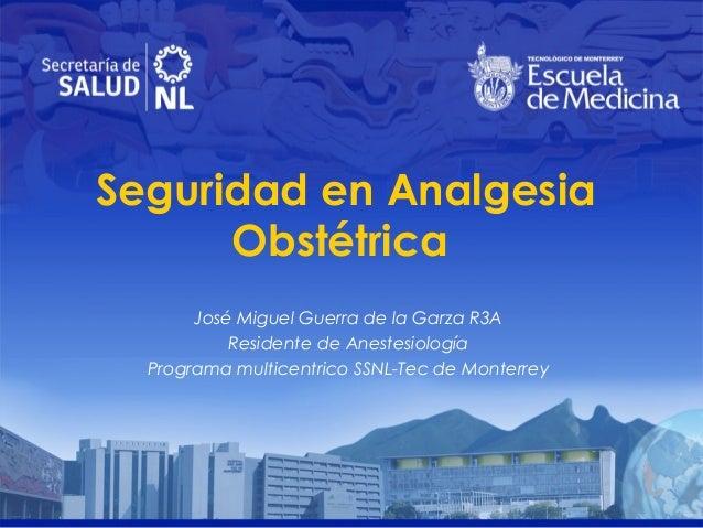 Seguridad en Analgesia Obstétrica José Miguel Guerra de la Garza R3A Residente de Anestesiología Programa multicentrico SS...