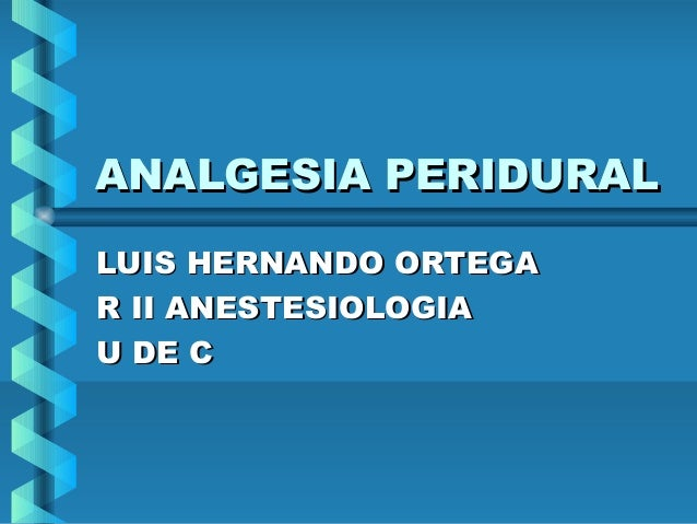 ANALGESIA PERIDURALANALGESIA PERIDURAL LUIS HERNANDO ORTEGALUIS HERNANDO ORTEGA R II ANESTESIOLOGIAR II ANESTESIOLOGIA U D...