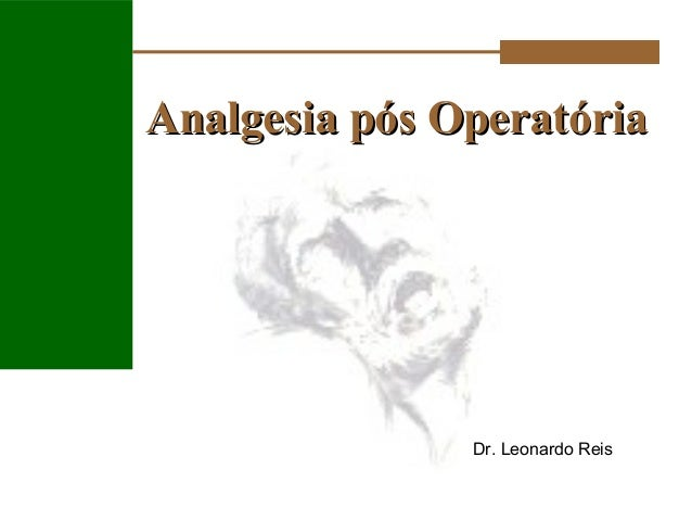 Analgesia pós OperatóriaAnalgesia pós Operatória Dr. Leonardo Reis