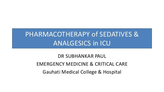 PHARMACOTHERAPY of SEDATIVES & ANALGESICS in ICU DR SUBHANKAR PAUL EMERGENCY MEDICINE & CRITICAL CARE Gauhati Medical Coll...