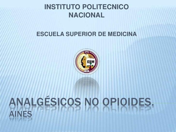 Analgésicos no opioides.aines<br />INSTITUTO POLITECNICO NACIONAL<br />ESCUELA SUPERIOR DE MEDICINA<br />