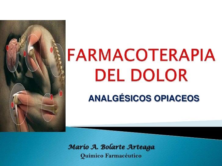 FARMACOTERAPIADEL DOLOR <br />ANALGÉSICOS OPIACEOS<br />Mario A. Bolarte Arteaga<br />Químico Farmacéutico<br />