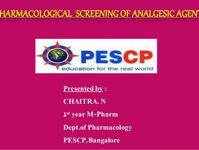 HARMACOLOGICAL SCREENING OF ANALGESIC AGENT Presented by : CHAITRA. N 1st year M-Pharm Dept.of Pharmacology PESCP,Bangalore
