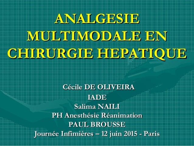 ANALGESIEANALGESIE MULTIMODALE ENMULTIMODALE EN CHIRURGIE HEPATIQUECHIRURGIE HEPATIQUE Cécile DE OLIVEIRACécile DE OLIVEIR...
