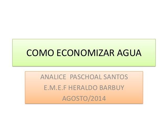 COMO ECONOMIZAR AGUA ANALICE PASCHOAL SANTOS E.M.E.F HERALDO BARBUY AGOSTO/2014