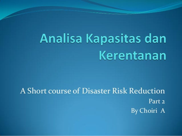 A Short course of Disaster Risk ReductionPart 2By Choiri A