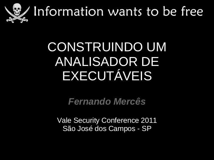 CONSTRUINDO UM ANALISADOR DE  EXECUTÁVEIS    Fernando Mercês Vale Security Conference 2011  São José dos Campos - SP