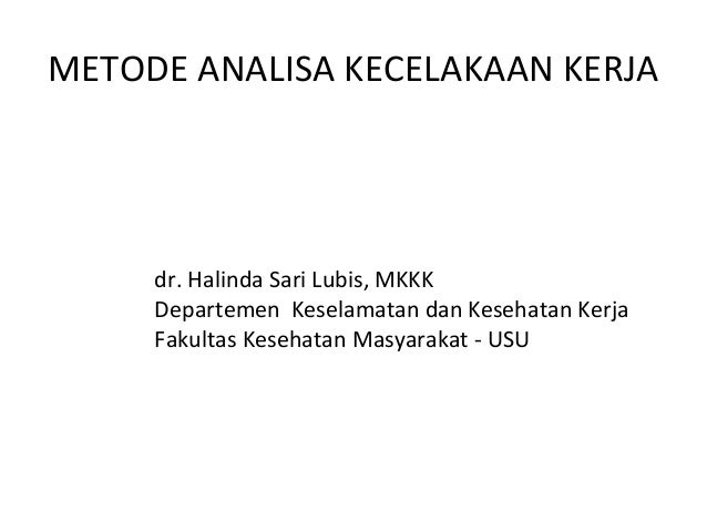 METODE ANALISA KECELAKAAN KERJA dr. Halinda Sari Lubis, MKKK Departemen Keselamatan dan Kesehatan Kerja Fakultas Kesehatan...