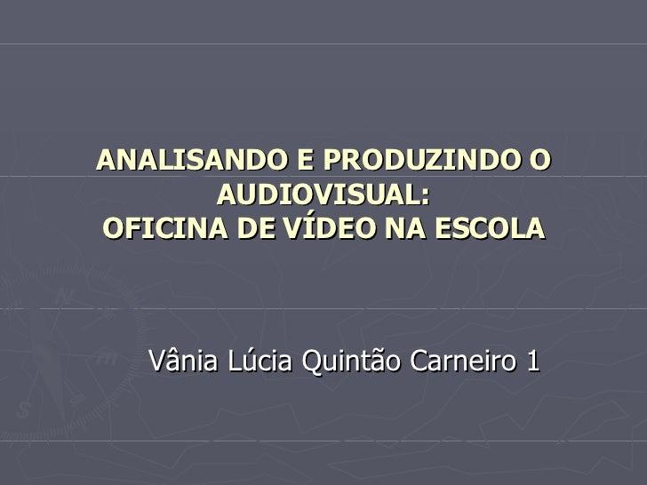 ANALISANDO E PRODUZINDO O AUDIOVISUAL: OFICINA DE VÍDEO NA ESCOLA Vânia Lúcia Quintão Carneiro 1