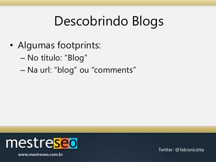 "Descobrindo Blogs<br />Algumas footprints:<br />No título: ""Blog""<br />Na url: ""blog"" ou ""comments""<br />"