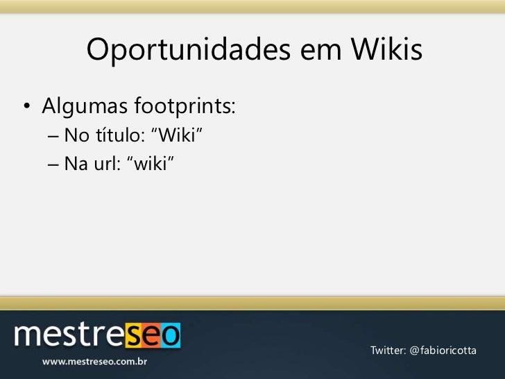 "Oportunidades em Wikis<br />Algumas footprints:<br />No título: ""Wiki""<br />Na url: ""wiki""<br />"