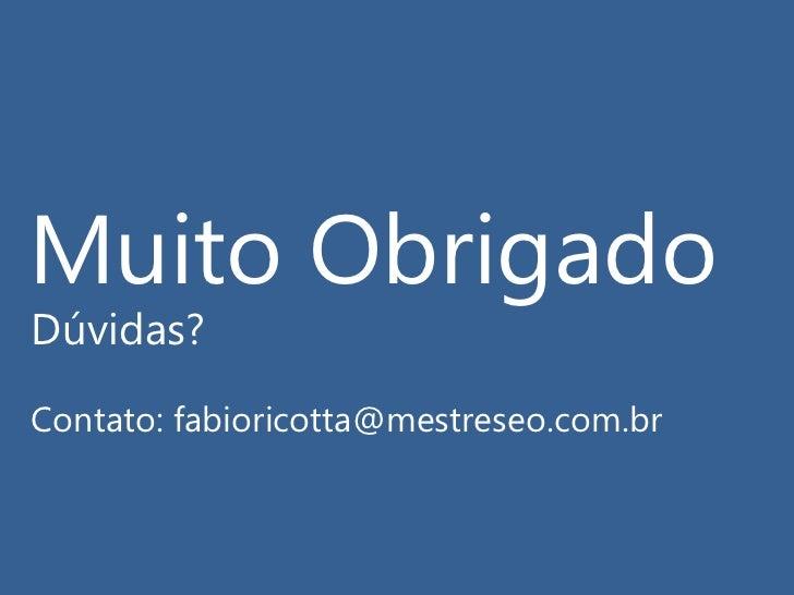 Muito Obrigado<br />Dúvidas?<br />Contato: fabioricotta@mestreseo.com.br<br />