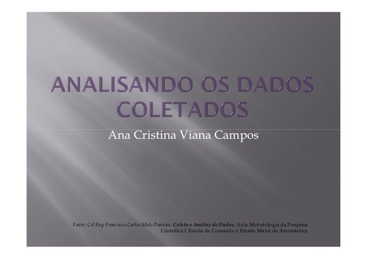 Ana Cristina Viana CamposFonte: Cel Eng Francisco Carlos Melo Pantoja. Coleta e Análise de Dados. Aula: Metodologia da Pes...