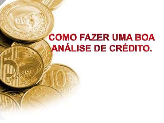 ANÁLISE DE CRÉDITO A análise de crédito consiste em atribuir valores à um conjunto de fatores que permitam a emissão de um...