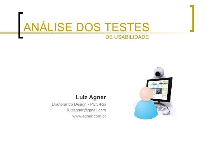 ANÁLISE DOS TESTES <ul><li>Luiz Agner </li></ul><ul><li>Doutorando Design - PUC-Rio </li></ul><ul><li>[email_address] </li...