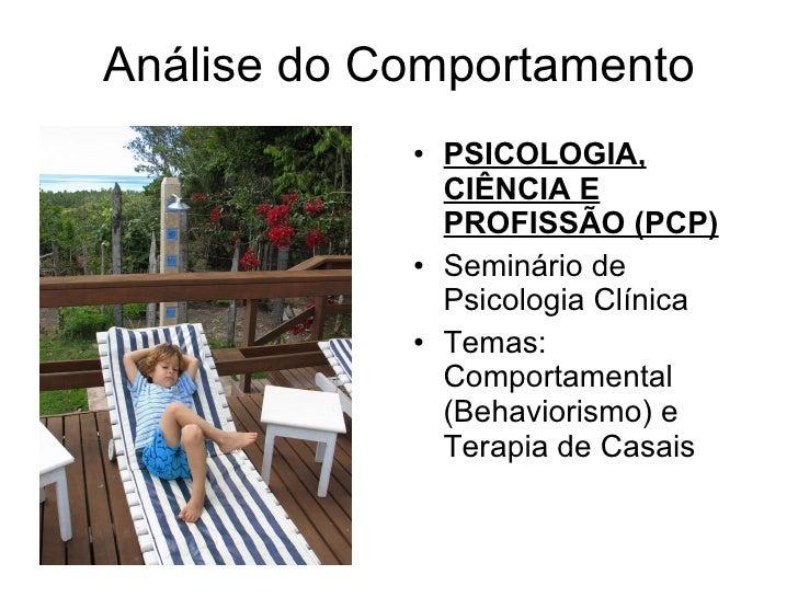 Análise do Comportamento <ul><li>PSICOLOGIA, CIÊNCIA E PROFISSÃO (PCP) </li></ul><ul><li>Seminário de Psicologia Clínica <...