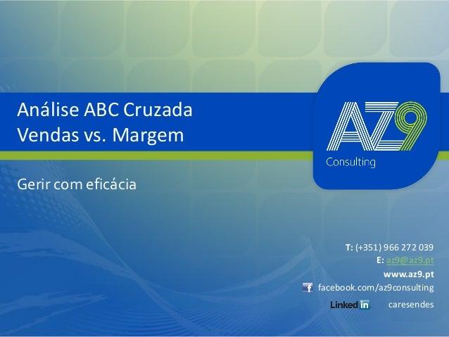 Análise ABC Cruzada Vendas vs. Margem Gerir com eficácia  T: (+351) 966 272 039 E: az9@az9.pt www.az9.pt facebook.com/az9c...