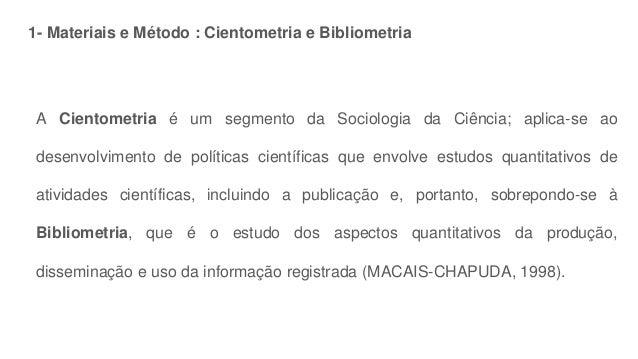 1- Materiais e Método : Cientometria e Bibliometria A Cientometria é um segmento da Sociologia da Ciência; aplica-se ao de...