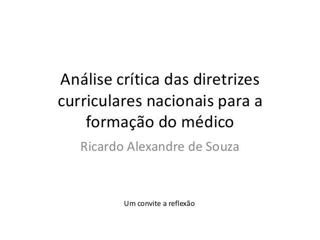 Análise crítica das diretrizescurriculares nacionais para a    formação do médico   Ricardo Alexandre de Souza          Um...