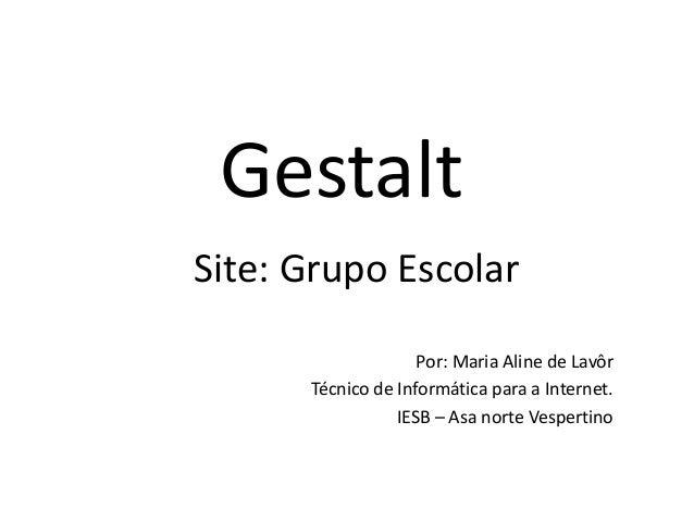 Gestalt Por: Maria Aline de Lavôr Técnico de Informática para a Internet. IESB – Asa norte Vespertino Site: Grupo Escolar