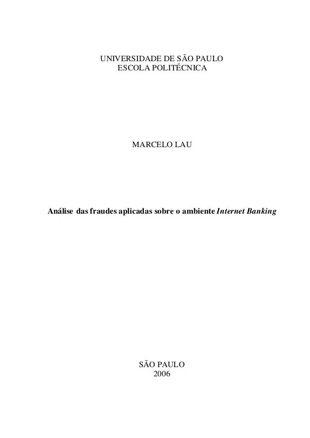 UNIVERSIDADE DE SÃO PAULO ESCOLA POLITÉCNICA MARCELO LAU Análise das fraudes aplicadas sobre o ambiente Internet Banking S...