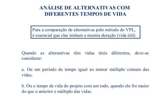 ANÁLISE DE ALTERNATIVAS COM DIFERENTES TEMPOS DE VIDA Quando as alternativas têm vidas úteis diferentes, deve-se considera...