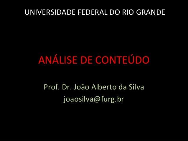 ANÁLISE DE CONTEÚDO Prof. Dr. João Alberto da Silva joaosilva@furg.br UNIVERSIDADE FEDERAL DO RIO GRANDE