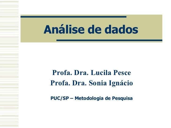 Análise de dados Profa. Dra. Lucila Pesce Profa. Dra. Sonia Ignácio PUC/SP – Metodologia de Pesquisa
