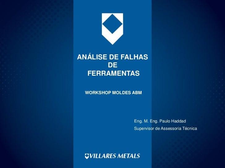 ANÁLISE DE FALHAS       DE  FERRAMENTAS WORKSHOP MOLDES ABM                 Eng. M. Eng. Paulo Haddad                 Supe...