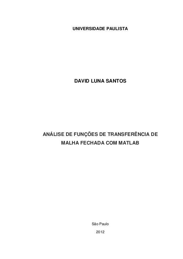 UNIVERSIDADE PAULISTA DAVID LUNA SANTOS ANÁLISE DE FUNÇÕES DE TRANSFERÊNCIA DE MALHA FECHADA COM MATLAB São Paulo 2012