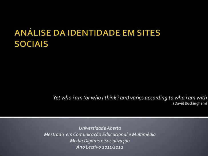 ANÁLISE DA IDENTIDADE EM SITES SOCIAIS<br />Yet who i am (or who i think i am) varies according to who i am with<br />(Dav...