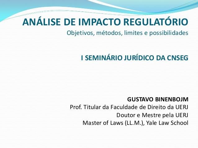 ANÁLISE DE IMPACTO REGULATÓRIO Objetivos, métodos, limites e possibilidades I SEMINÁRIO JURÍDICO DA CNSEG GUSTAVO BINENBOJ...