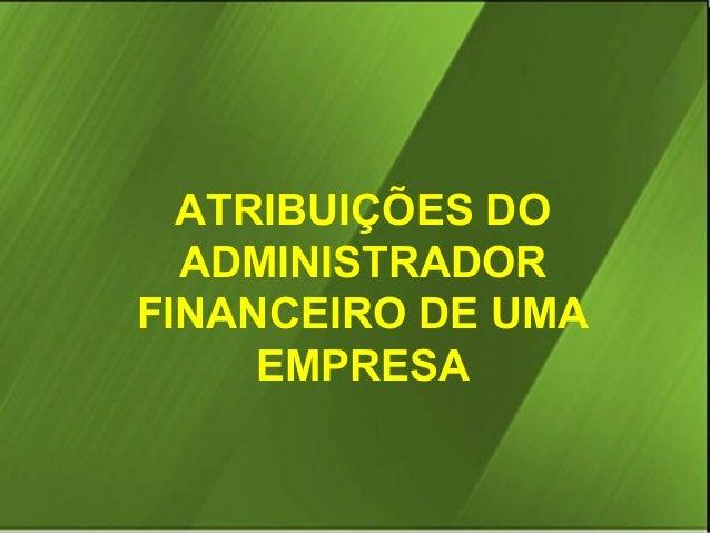 ATRIBUIÇÕES DO ADMINISTRADOR FINANCEIRO DE UMA EMPRESA