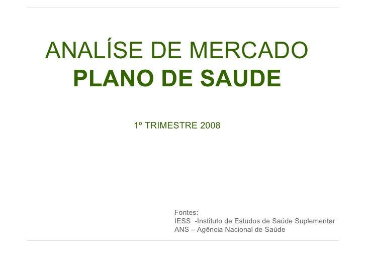 ANALÍSE DE MERCADO PLANO DE SAUDE 1º TRIMESTRE 2008 Fontes: IESS  -Instituto de Estudos de Saúde Suplementar ANS – Agência...