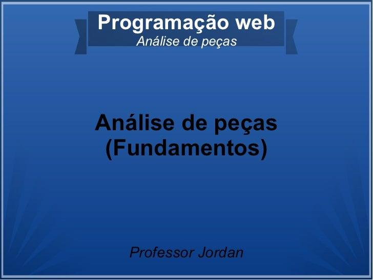 Programação web   Análise de peçasAnálise de peças (Fundamentos)  Professor Jordan