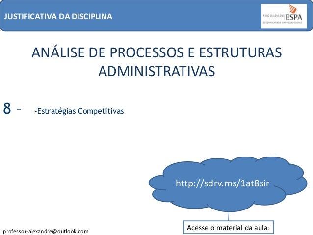 JUSTIFICATIVA DA DISCIPLINA  ANÁLISE DE PROCESSOS E ESTRUTURAS ADMINISTRATIVAS 8–  -Estratégias Competitivas  http://sdrv....