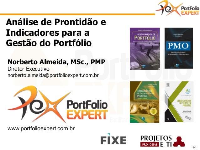 1-1  Análise de Prontidão e  Indicadores para a  Gestão do Portfólio  Norberto Almeida, MSc., PMP  Diretor Executivo  norb...