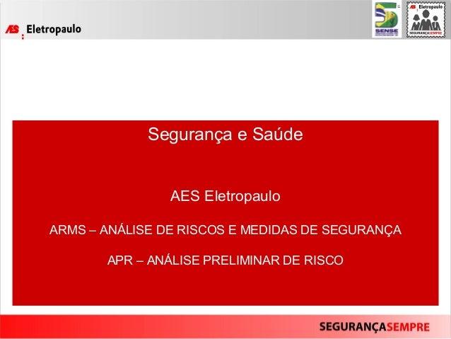 Segurança e Saúde AES Eletropaulo ARMS – ANÁLISE DE RISCOS E MEDIDAS DE SEGURANÇA APR – ANÁLISE PRELIMINAR DE RISCO