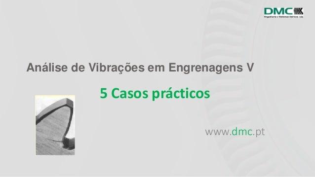 Análise de Vibrações em Engrenagens V www.dmc.pt 5 Casos prácticos