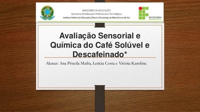 Avaliação Sensorial e Química do Café Solúvel e Descafeinado* Alunas: Ana Priscila Mafra, Leticia Costa e Vitória Karoline.