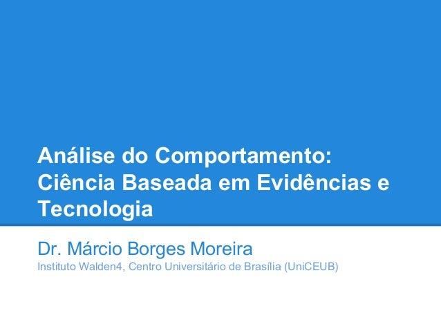 Análise do Comportamento: Ciência Baseada em Evidências e Tecnologia Dr. Márcio Borges Moreira Instituto Walden4, Centro U...