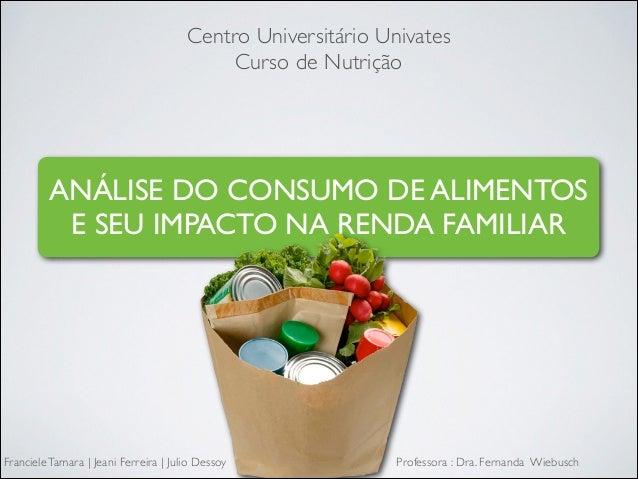 Centro Universitário Univates  Curso de Nutrição  ANÁLISE DO CONSUMO DE ALIMENTOS E SEU IMPACTO NA RENDA FAMILIAR  Franci...