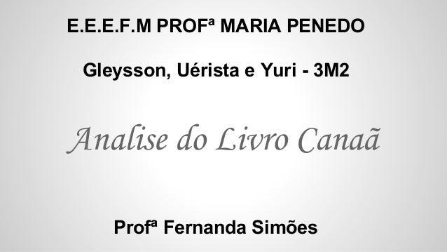 Analise do Livro Canaã E.E.E.F.M PROFª MARIA PENEDO Gleysson, Uérista e Yuri - 3M2 Profª Fernanda Simões