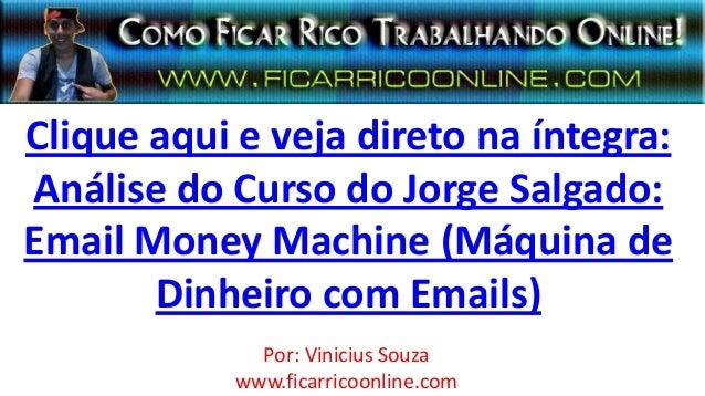 Clique aqui e veja direto na íntegra:Análise do Curso do Jorge Salgado:Email Money Machine (Máquina deDinheiro com Emails)...