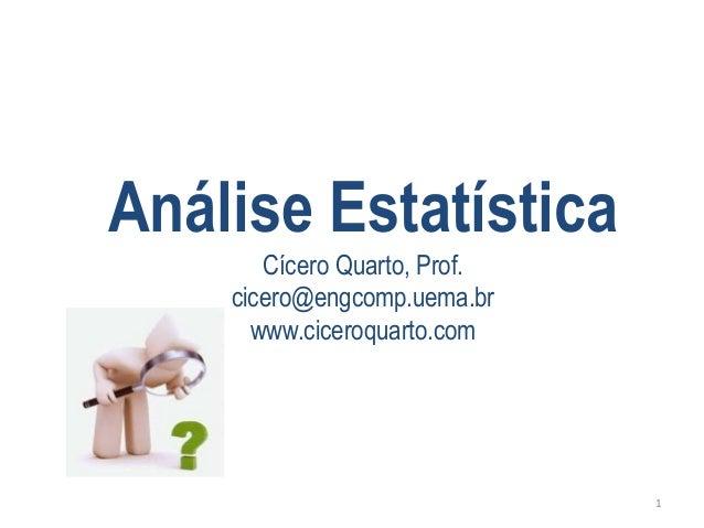 Análise Estatística  Cícero Quarto, Prof.  cicero@engcomp.uema.br  www.ciceroquarto.com  1