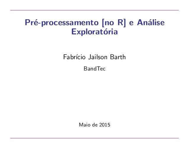 Pr´e-processamento [no R] e An´alise Explorat´oria Fabr´ıcio Jailson Barth BandTec Maio de 2015
