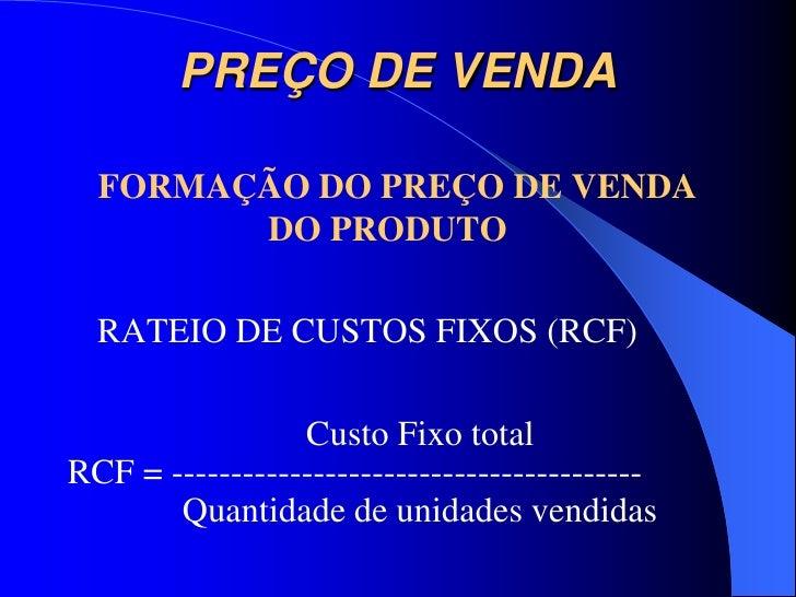 PREÇO DE VENDA  FORMAÇÃO DO PREÇO DE VENDA        DO PRODUTO  RATEIO DE CUSTOS FIXOS (RCF)                 Custo Fixo tota...