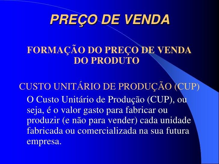 PREÇO DE VENDA FORMAÇÃO DO PREÇO DE VENDA       DO PRODUTOCUSTO UNITÁRIO DE PRODUÇÃO (CUP) O Custo Unitário de Produção (C...