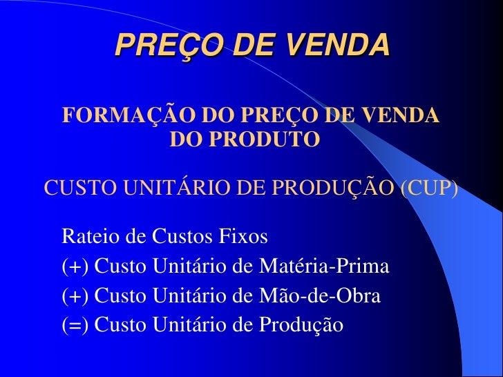PREÇO DE VENDA FORMAÇÃO DO PREÇO DE VENDA       DO PRODUTOCUSTO UNITÁRIO DE PRODUÇÃO (CUP) Rateio de Custos Fixos (+) Cust...
